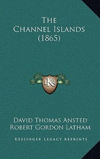 The Channel Islands (1865) by David Thomas Ansted, Robert Gordon Latham, Paul J Naftel (9781165243792) - HardCover - Modern & Contemporary Fiction Literature