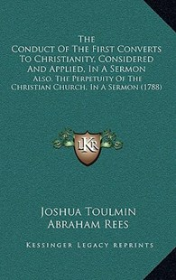 The Conduct of the First Converts to Christianity, Considered and Applied, in a Sermon by Joshua Toulmin, Abraham Rees, Andrew Kippis (9781165529216) - PaperBack - Modern & Contemporary Fiction Literature