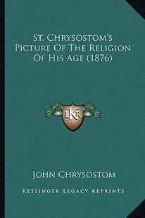 St. Chrysostom's Picture of the Religion of His Age (1876) by John Chrysostom (9781165593712) - PaperBack - Modern & Contemporary Fiction Literature