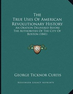 The True Uses of American Revolutionary History by George Ticknor Curtis (9781165645022) - PaperBack - Modern & Contemporary Fiction Literature