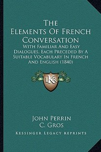 The Elements of French Conversation by John Perrin, C Gros (9781165667420) - PaperBack - Modern & Contemporary Fiction Literature