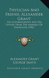 Physician and Friend, Alexander Grant by Alexander Grant, George Smith (9781165675937) - PaperBack - Modern & Contemporary Fiction Literature