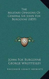 The Military Opinions of General Sir John Fox Burgoyne (1859) by John Fox Burgoyne Sir, George Wrottesley (9781165738359) - HardCover - Modern & Contemporary Fiction Literature
