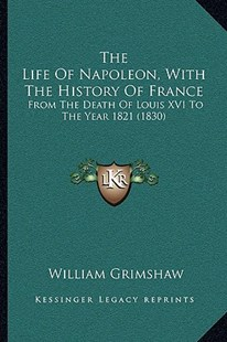 The Life of Napoleon, with the History of France the Life of Napoleon, with the History of France by William Grimshaw (9781165789450) - PaperBack - Modern & Contemporary Fiction Literature