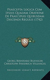 Praecepta Logica Cum Ipsius Quadam Oratione de Praecipuis Quibusdam Discendi Regulis (1742) by Georg Bernhard Bilfinger, Christoph Friedrich Vellnagel (9781166097547) - HardCover - Modern & Contemporary Fiction Literature