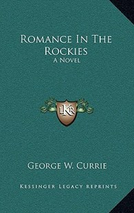 Romance in the Rockies by George W Currie (9781166128999) - HardCover - Modern & Contemporary Fiction Literature