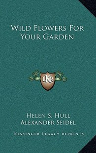 Wild Flowers for Your Garden by Helen S Hull, Alexander Seidel (9781166132897) - HardCover - Modern & Contemporary Fiction Literature