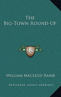 The Big-Town Round-Up by William MacLeod Raine (9781166133375) - HardCover - Modern & Contemporary Fiction Literature