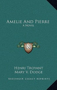 Amelie and Pierre by Henri Troyant, Mary V Dodge (9781166135461) - HardCover - Modern & Contemporary Fiction Literature