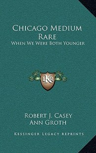 Chicago Medium Rare by Robert J Casey, Ann Groth, John Groth (9781166135607) - HardCover - Modern & Contemporary Fiction Literature