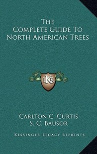 The Complete Guide to North American Trees by Carlton C Curtis, S C Bausor (9781166135829) - HardCover - Modern & Contemporary Fiction Literature