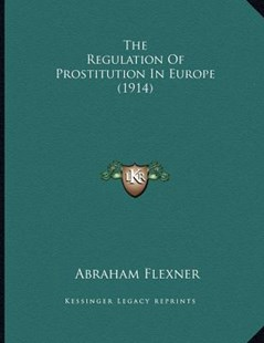 The Regulation of Prostitution in Europe (1914) by Abraham Flexner (9781166141783) - PaperBack - Modern & Contemporary Fiction Literature