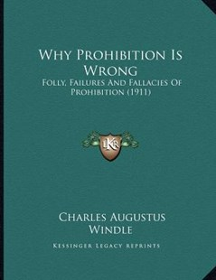 Why Prohibition Is Wrong by Charles Augustus Windle (9781166142049) - PaperBack - Modern & Contemporary Fiction Literature