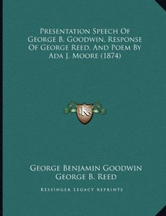Presentation Speech of George B. Goodwin, Response of George Reed, and Poem by ADA J. Moore (1874) by George Benjamin Goodwin, George B Reed, Ada J Moore (9781166142766) - PaperBack - Modern & Contemporary Fiction Literature