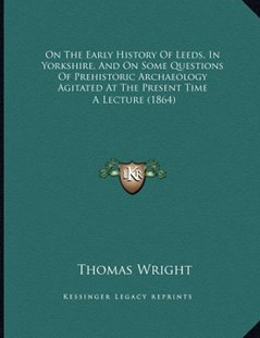 On the Early History of Leeds, in Yorkshire, and on Some Questions of Prehistoric Archaeology Agitated at the Present Time by Thomas Wright (9781166143602) - PaperBack - Modern & Contemporary Fiction Literature