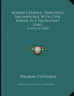 Roman Catholic Principles Incompatible with Civil Power in a Protestant State by Thomas Cotterill (9781166144944) - PaperBack - Modern & Contemporary Fiction Literature