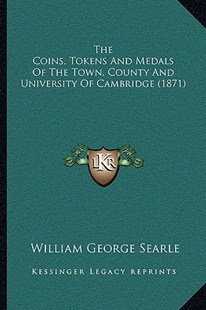 The Coins, Tokens and Medals of the Town, County and University of Cambridge (1871) by William George Searle (9781166146658) - PaperBack - Modern & Contemporary Fiction Literature