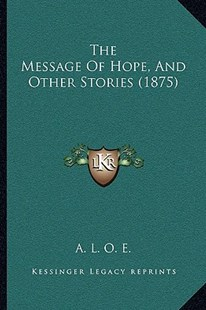 The Message of Hope, and Other Stories (1875) by A L O E (9781166149628) - PaperBack - Modern & Contemporary Fiction Literature