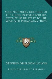 Schopenhauer's Doctrine Of The Thing-In-Itself And His Attempt To Relate It To The World Of Phenomena (1897) by Stephen Sheldon Colvin (9781166151089) - PaperBack - Modern & Contemporary Fiction Literature
