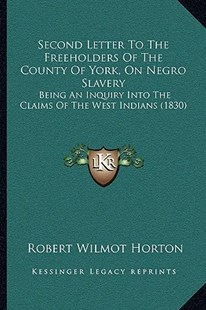 Second Letter to the Freeholders of the County of York, on Nsecond Letter to the Freeholders of the County of York, on Negro Slavery Egro Slavery by Robert Wilmot Horton Sir (9781166151591) - PaperBack - Modern & Contemporary Fiction Literature