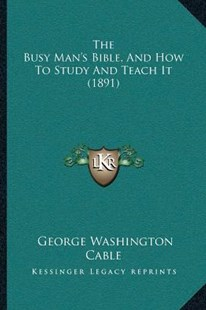 The Busy Man's Bible, and How to Study and Teach It (1891) by George Washington Cable (9781166152017) - PaperBack - Modern & Contemporary Fiction Literature