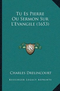 Tu Es Pierre Ou Sermon Sur L'Evangile (1653) by Charles Drelincourt (9781166152468) - PaperBack - Modern & Contemporary Fiction Literature