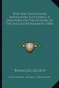 Why Was the English Revolution Successful? a Discourse on the History of the English Revolution (1850) by Francois Pierre Guilaume Guizot (9781166152475) - PaperBack - Modern & Contemporary Fiction Literature