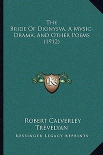 The Bride of Dionysva, a Mvsic-Drama, and Other Poems (1912) by Robert Calverley Trevelyan (9781166152741) - PaperBack - Modern & Contemporary Fiction Literature