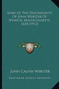 Some of the Descendants of John Webster of Ipswich, Massachusetts, 1634 (1912) by John Calvin Webster (9781166153946) - PaperBack - Modern & Contemporary Fiction Literature