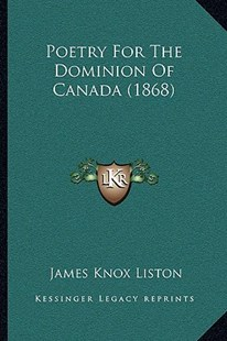 Poetry for the Dominion of Canada (1868) by James Knox Liston (9781166154288) - PaperBack - Modern & Contemporary Fiction Literature