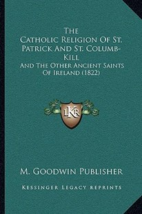 The Catholic Religion of St. Patrick and St. Columb-Kill by M Goodwin Publisher (9781166156084) - PaperBack - Modern & Contemporary Fiction Literature