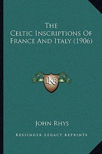 The Celtic Inscriptions of France and Italy (1906) by John Rhys 1840-1915 (9781166156091) - PaperBack - Modern & Contemporary Fiction Literature