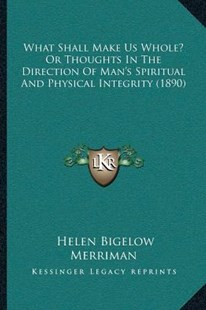 What Shall Make Us Whole? or Thoughts in the Direction of Man's Spiritual and Physical Integrity (1890) by Helen Bigelow Merriman (9781166157029) - PaperBack - Modern & Contemporary Fiction Literature