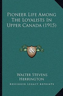 Pioneer Life Among the Loyalists in Upper Canada (1915) by Walter Stevens Herrington (9781166158323) - PaperBack - Modern & Contemporary Fiction Literature