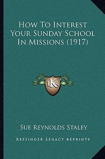 How to Interest Your Sunday School in Missions (1917) by Sue Reynolds Staley (9781166160562) - PaperBack - Modern & Contemporary Fiction Literature
