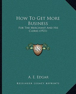 How to Get More Business by A E Edgar (9781166161170) - PaperBack - Modern & Contemporary Fiction Literature
