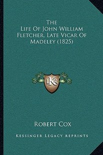 The Life of John William Fletcher, Late Vicar of Madeley (1825) by Robert Cox (9781166162757) - PaperBack - Modern & Contemporary Fiction Literature
