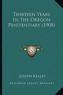 Thirteen Years in the Oregon Penitentiary (1908) by Joseph Kelley (9781166163013) - PaperBack - Modern & Contemporary Fiction Literature