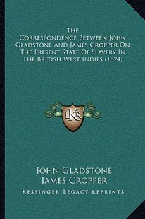 The Correspondence Between John Gladstone and James Cropper on the Present State of Slavery in the British West Indies (1824) by John Gladstone, James Cropper (9781166166649) - PaperBack - Modern & Contemporary Fiction Literature