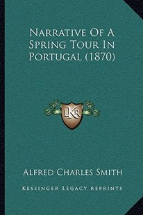 Narrative of a Spring Tour in Portugal (1870) by Alfred Charles Smith (9781166174118) - PaperBack - Modern & Contemporary Fiction Literature