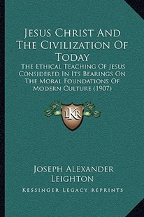 Jesus Christ and the Civilization of Today by Joseph Alexander Leighton (9781166177546) - PaperBack - Religion & Spirituality Christianity