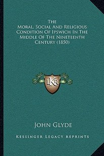 The Moral, Social and Religious Condition of Ipswich in the Middle of the Nineteenth Century (1850) by John Glyde Jr (9781166177935) - PaperBack - Modern & Contemporary Fiction Literature