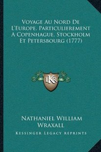 Voyage Au Nord de L'Europe, Particulierement a Copenhague, Stockholm Et Petersbourg (1777) by Nathaniel William Wraxall Sir (9781166178031) - PaperBack - Modern & Contemporary Fiction Literature