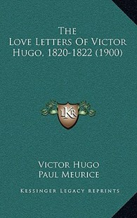 The Love Letters of Victor Hugo, 1820-1822 (1900) by Victor Hugo, Elizabeth Wormeley Latimer (9781166179489) - PaperBack - Modern & Contemporary Fiction Literature