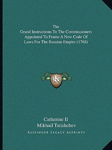 The Grand Instructions to the Commissioners Appointed to Frame a New Code of Laws for the Russian Empire (1768) by Catherine II, Mikhail Tatishchev (9781166179670) - PaperBack - Modern & Contemporary Fiction Literature