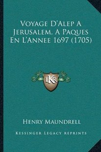 Voyage D'Alep a Jerusalem, a Paques En L'Annee 1697 (1705) by Henry Maundrell (9781166179762) - PaperBack - Modern & Contemporary Fiction Literature