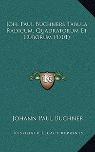 Joh. Paul Buchners Tabula Radicum, Quadratorum Et Cuborum (1701) by Johann Paul Buchner (9781166180157) - PaperBack - Modern & Contemporary Fiction Literature