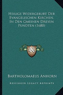 Heilige Widergeburt Der Evangelischen Kirchen, in Den Gmeinen Dreyen Pundten (1680) by Bartholomaeus Anhorn (9781166181079) - PaperBack - Modern & Contemporary Fiction Literature