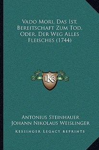 Vado Mori, Das Ist, Bereitschaft Zum Tod, Oder, Der Weg Alles Fleisches (1744) by Antonius Steinhauer, Johann Nikolaus Weislinger (9781166181260) - PaperBack - Modern & Contemporary Fiction Literature