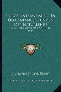 Kurze Unterweisung in Den Anfangsgrunden Der Naturlehre by Johann Jacob Ebert (9781166181581) - PaperBack - Modern & Contemporary Fiction Literature